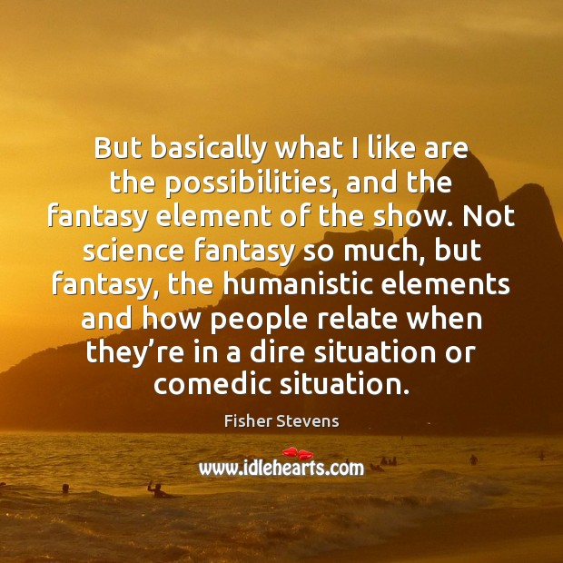 Fisher Stevens Picture Quote image saying: But basically what I like are the possibilities, and the fantasy element
