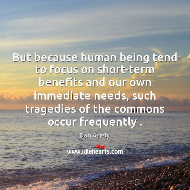 But because human being tend to focus on short-term benefits and our Dan Ariely Picture Quote