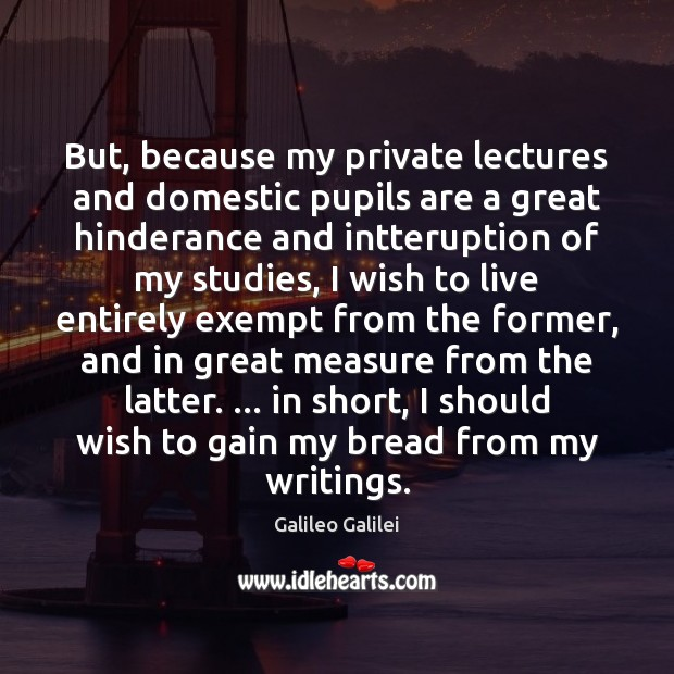 But, because my private lectures and domestic pupils are a great hinderance Galileo Galilei Picture Quote