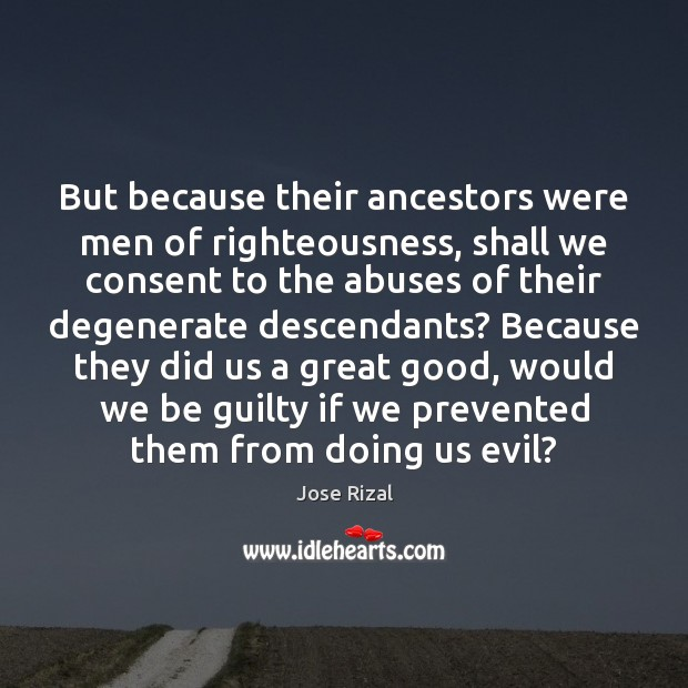 But because their ancestors were men of righteousness, shall we consent to Jose Rizal Picture Quote