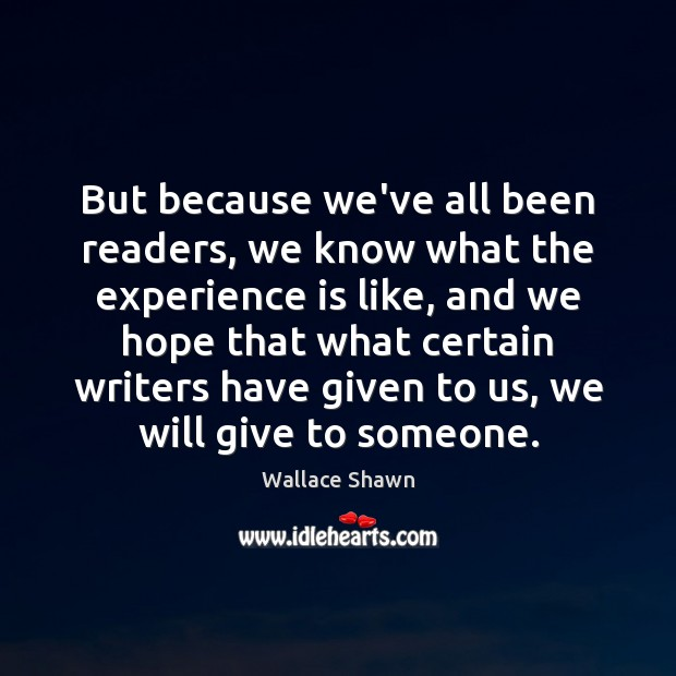 But because we've all been readers, we know what the experience is Wallace Shawn Picture Quote