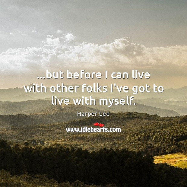 …but before I can live with other folks I've got to live with myself. Harper Lee Picture Quote