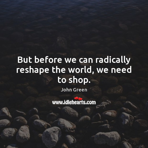 But before we can radically reshape the world, we need to shop. Image