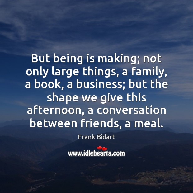 Image, But being is making; not only large things, a family, a book,