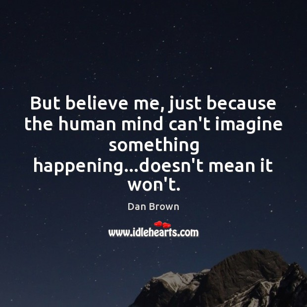 But believe me, just because the human mind can't imagine something happening… Image