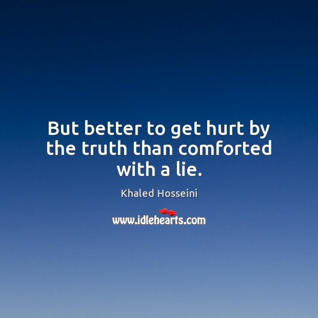 But better to get hurt by the truth than comforted with a lie. Khaled Hosseini Picture Quote