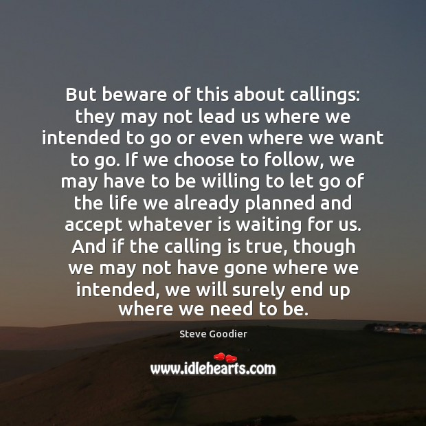 But beware of this about callings: they may not lead us where Steve Goodier Picture Quote