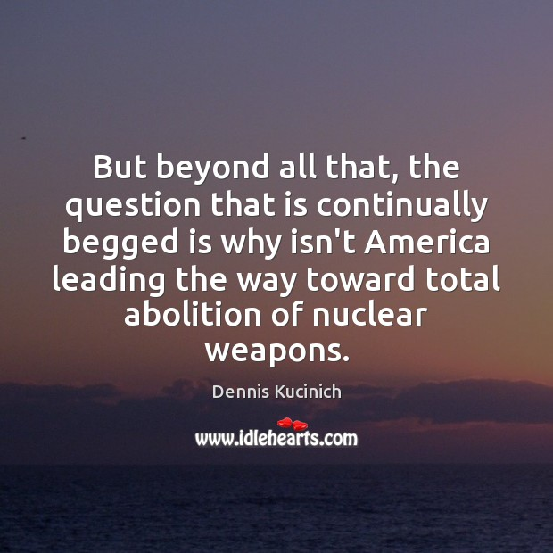 But beyond all that, the question that is continually begged is why Dennis Kucinich Picture Quote