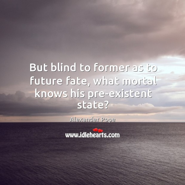 But blind to former as to future fate, what mortal knows his pre-existent state? Image