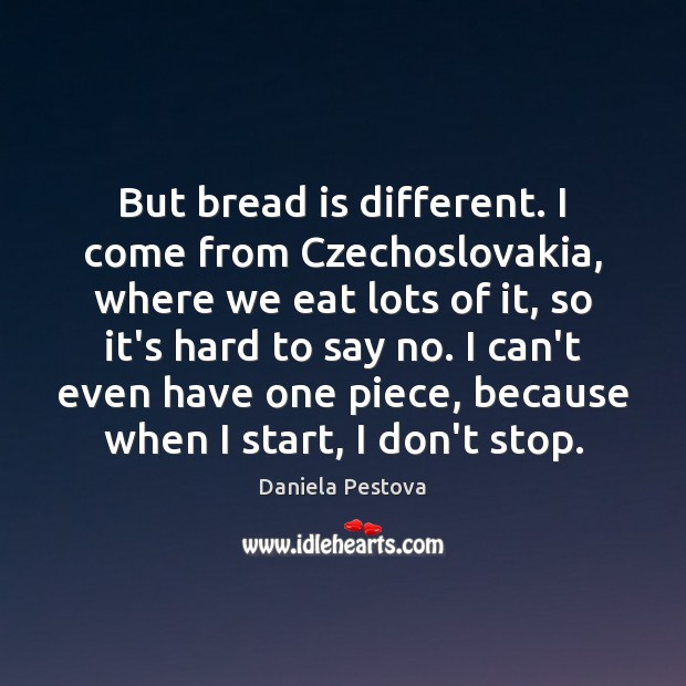 But bread is different. I come from Czechoslovakia, where we eat lots Image