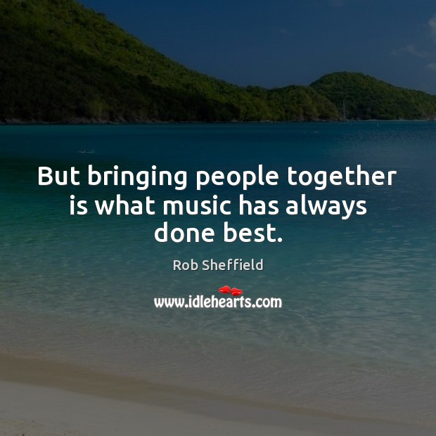 But bringing people together is what music has always done best. Rob Sheffield Picture Quote