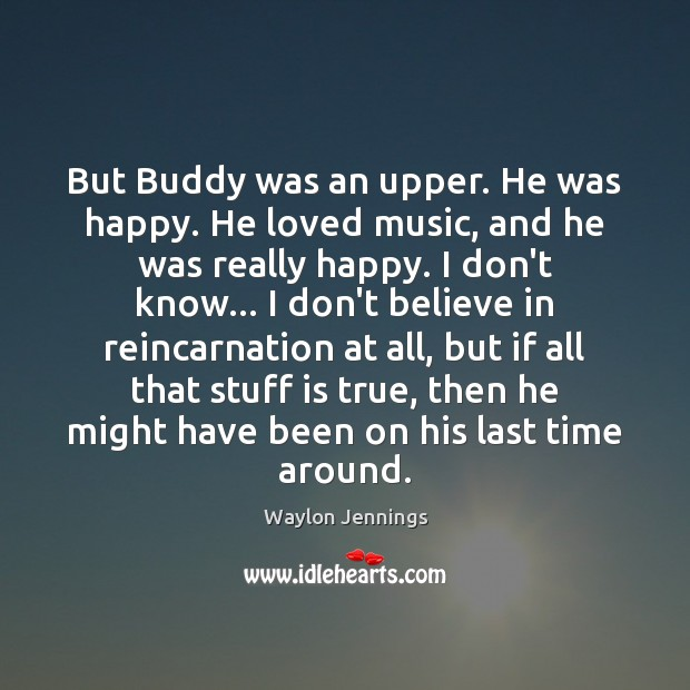 But Buddy was an upper. He was happy. He loved music, and Image