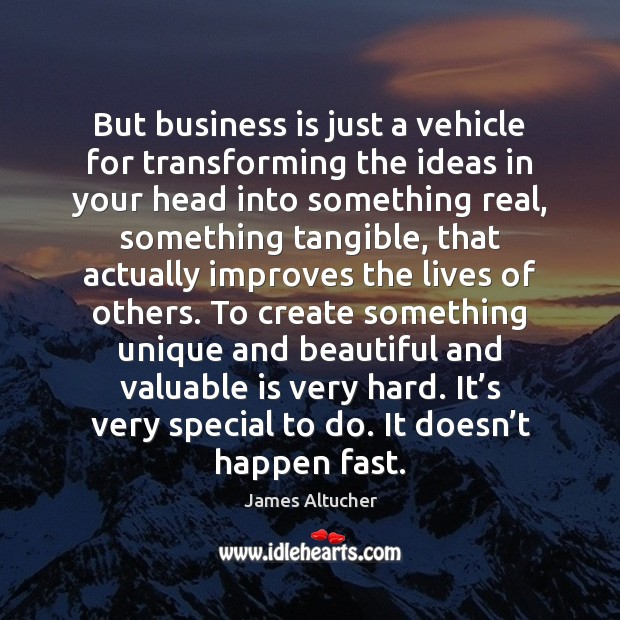 Image, But business is just a vehicle for transforming the ideas in your