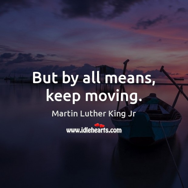 But by all means, keep moving. Martin Luther King Jr Picture Quote