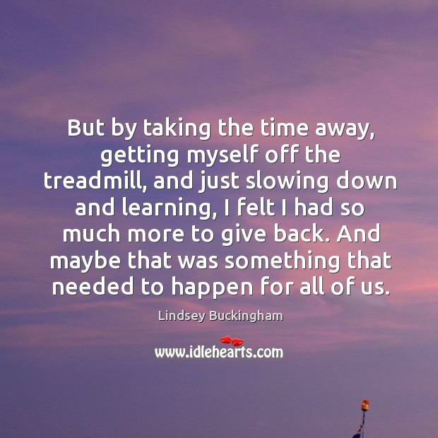 But by taking the time away, getting myself off the treadmill, and just slowing down and learning Lindsey Buckingham Picture Quote
