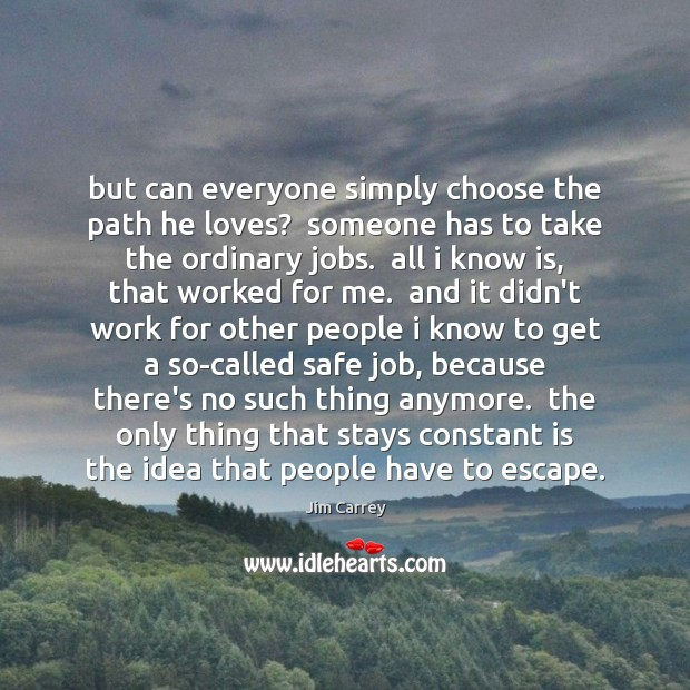 But can everyone simply choose the path he loves?  someone has to Jim Carrey Picture Quote