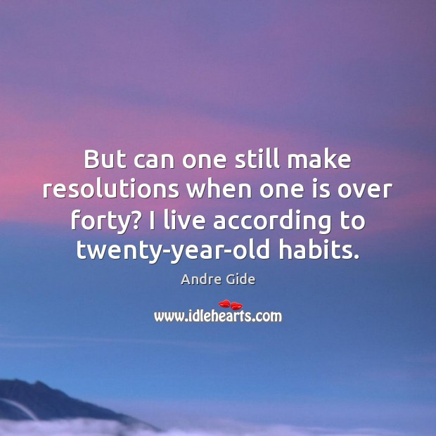 But can one still make resolutions when one is over forty? I Andre Gide Picture Quote
