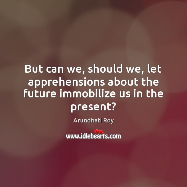 But can we, should we, let apprehensions about the future immobilize us in the present? Arundhati Roy Picture Quote