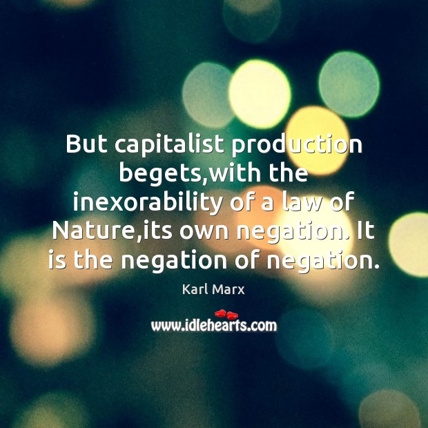 Image, But capitalist production begets,with the inexorability of a law of Nature,