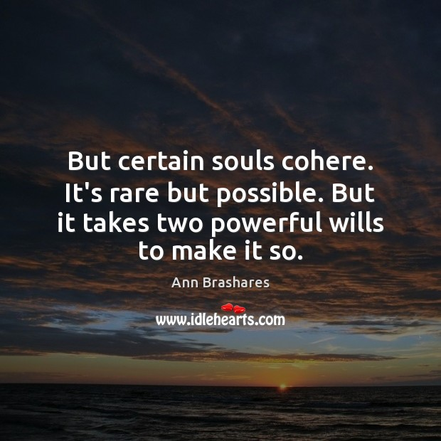 But certain souls cohere. It's rare but possible. But it takes two Image