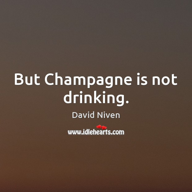 But Champagne is not drinking. Image