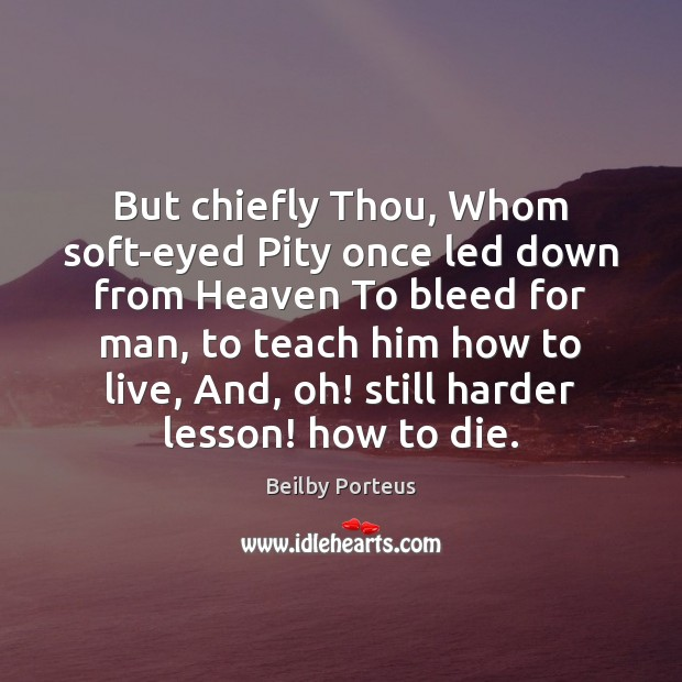 But chiefly Thou, Whom soft-eyed Pity once led down from Heaven To Image
