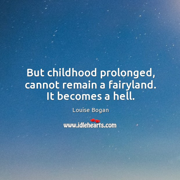 But childhood prolonged, cannot remain a fairyland. It becomes a hell. Louise Bogan Picture Quote