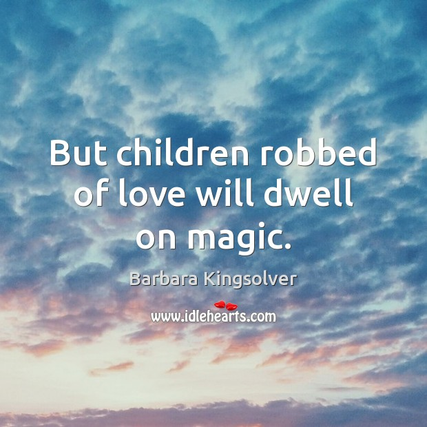 But children robbed of love will dwell on magic. Barbara Kingsolver Picture Quote