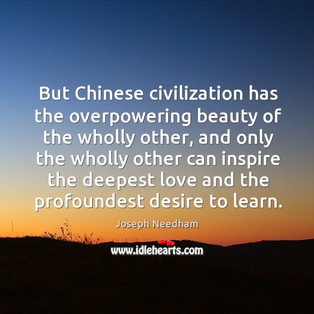 But Chinese civilization has the overpowering beauty of the wholly other, and Image