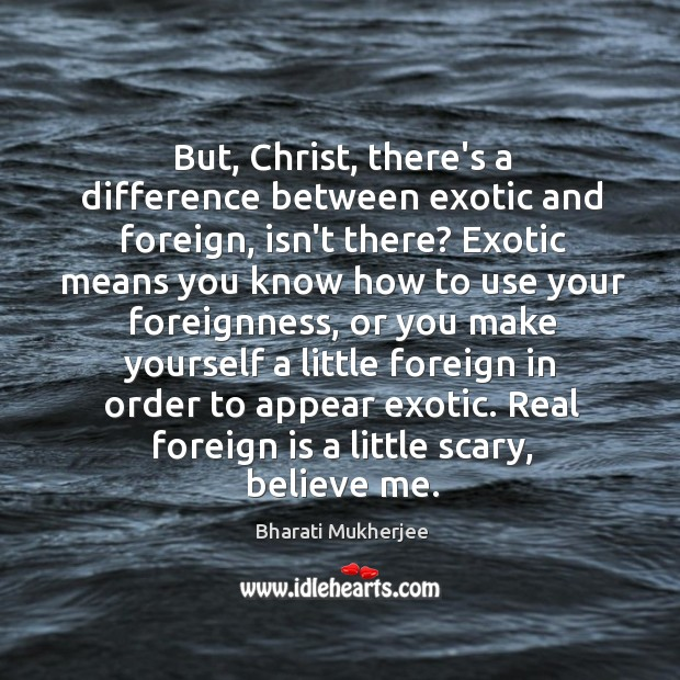 But, Christ, there's a difference between exotic and foreign, isn't there? Exotic Bharati Mukherjee Picture Quote