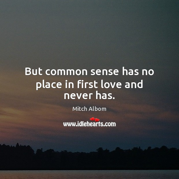 But common sense has no place in first love and never has. Mitch Albom Picture Quote