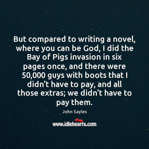 Image, But compared to writing a novel, where you can be God, I