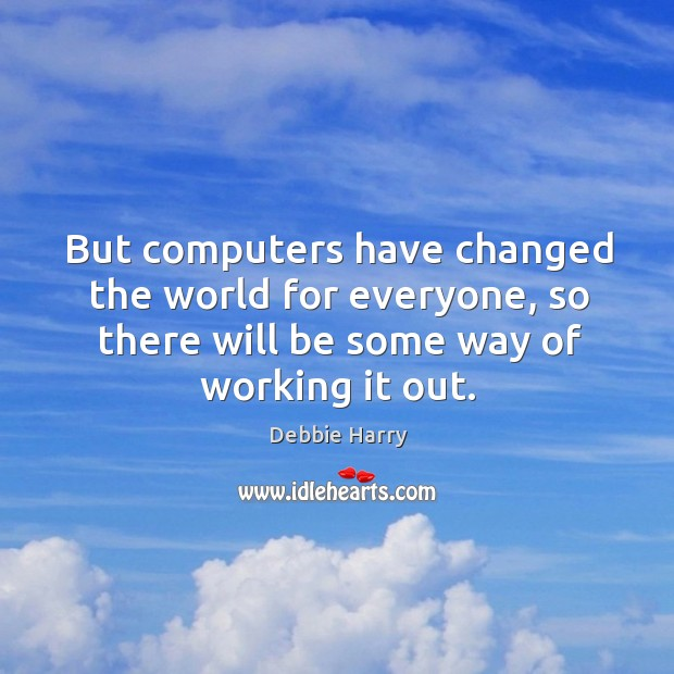 But computers have changed the world for everyone, so there will be some way of working it out. Image