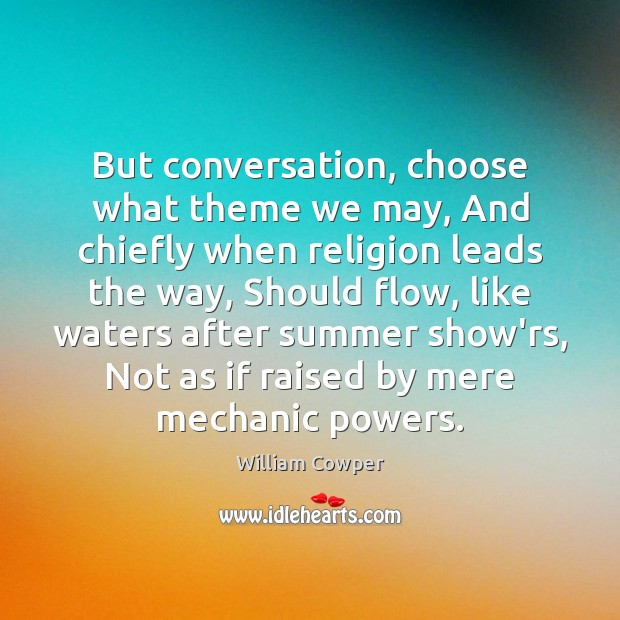 But conversation, choose what theme we may, And chiefly when religion leads William Cowper Picture Quote