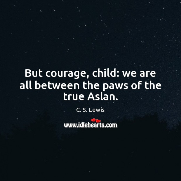 Image, But courage, child: we are all between the paws of the true Aslan.
