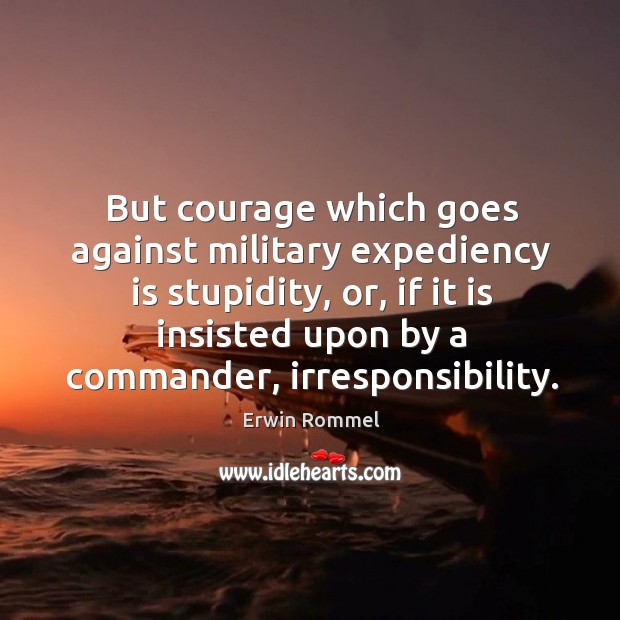 But courage which goes against military expediency is stupidity, or Image