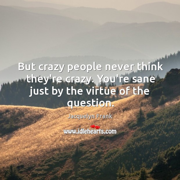 But crazy people never think they're crazy. You're sane just by the Image