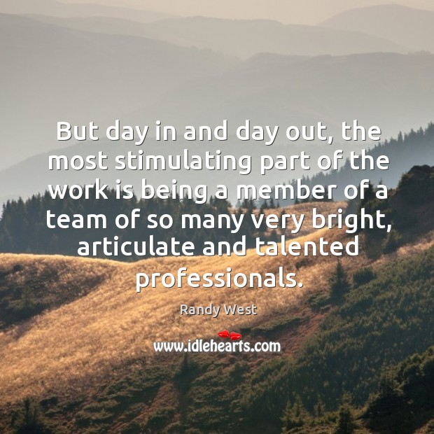 But day in and day out, the most stimulating part of the work is being a member of a team Image