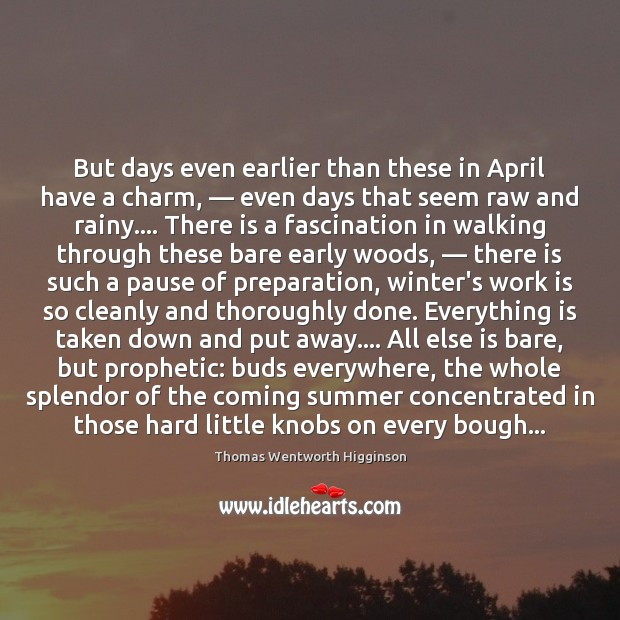 Thomas Wentworth Higginson Picture Quote image saying: But days even earlier than these in April have a charm, — even