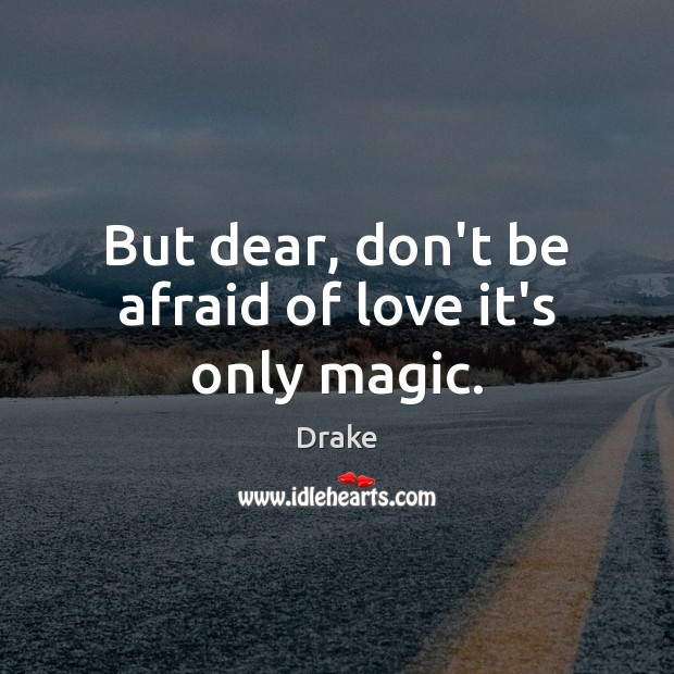 Image, But dear, don't be afraid of love it's only magic.