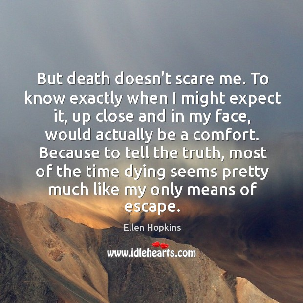 But death doesn't scare me. To know exactly when I might expect Ellen Hopkins Picture Quote