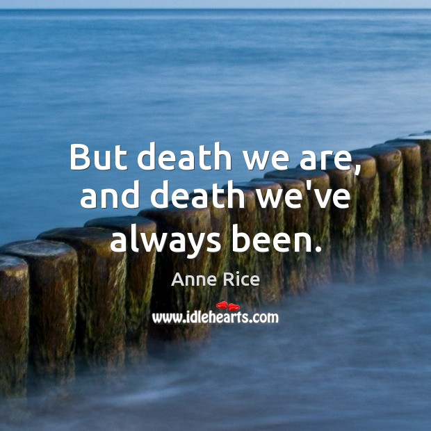 But death we are, and death we've always been. Image