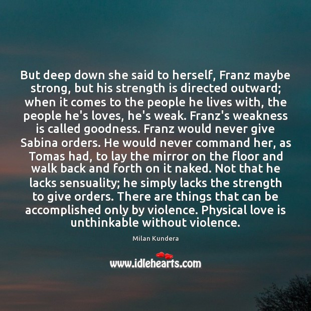 But deep down she said to herself, Franz maybe strong, but his Milan Kundera Picture Quote