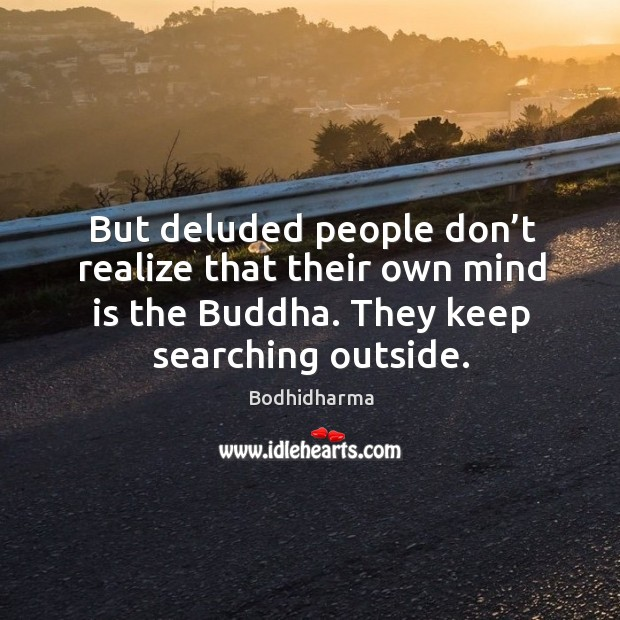 But deluded people don't realize that their own mind is the buddha. They keep searching outside. Image