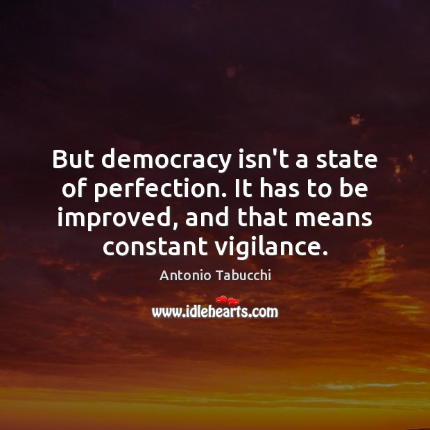 But democracy isn't a state of perfection. It has to be improved, Antonio Tabucchi Picture Quote