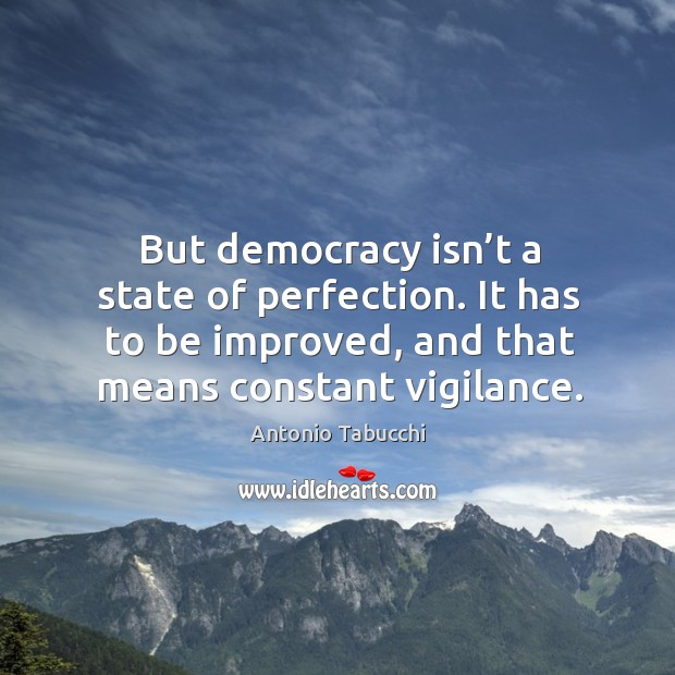 But democracy isn't a state of perfection. It has to be improved, and that means constant vigilance. Antonio Tabucchi Picture Quote