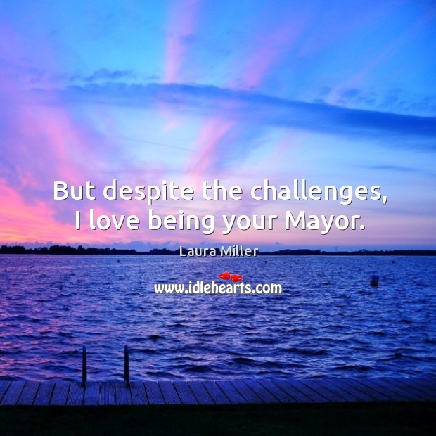 But despite the challenges, I love being your mayor. Image