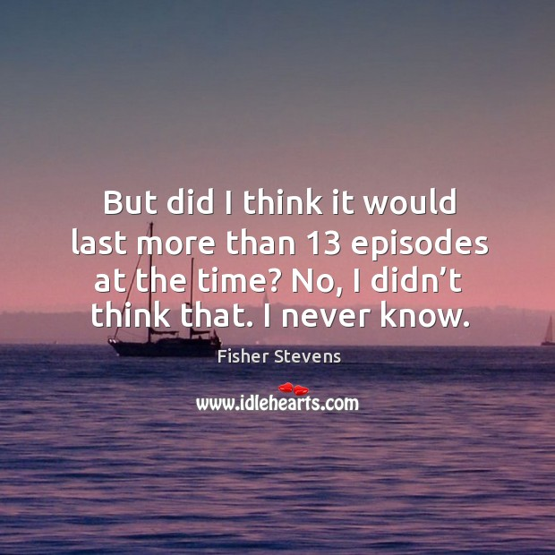 Fisher Stevens Picture Quote image saying: But did I think it would last more than 13 episodes at the time? no, I didn't think that. I never know.