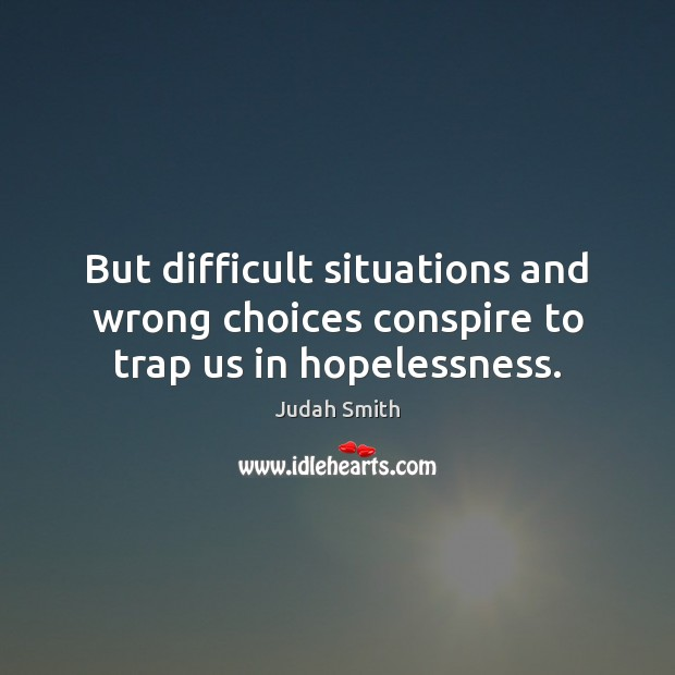 But difficult situations and wrong choices conspire to trap us in hopelessness. Judah Smith Picture Quote