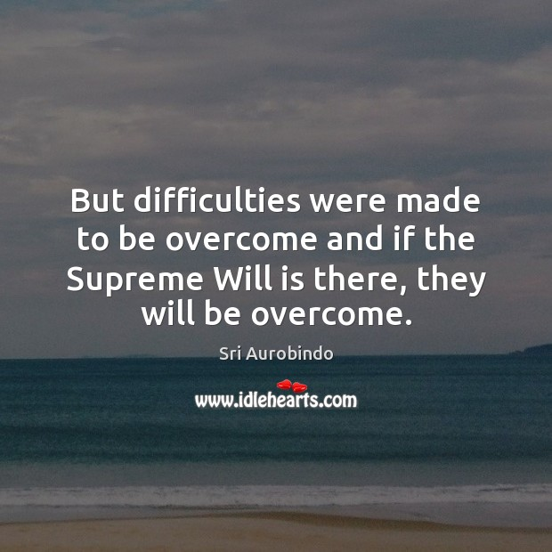 But difficulties were made to be overcome and if the Supreme Will Sri Aurobindo Picture Quote